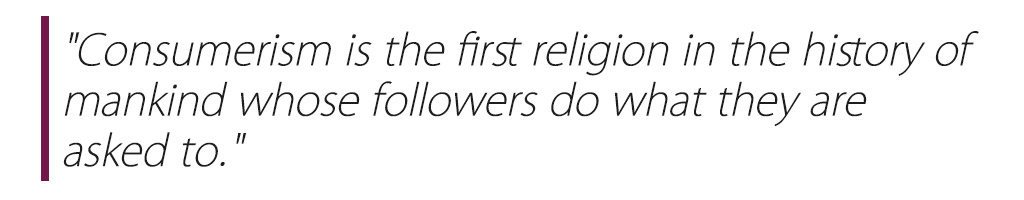 """Consumerism is the first religion in the history of mankind whose followers do what they are asked to."""